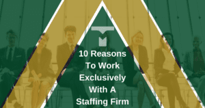 10 Reasons To Work Exclusively With A Staffing Firm